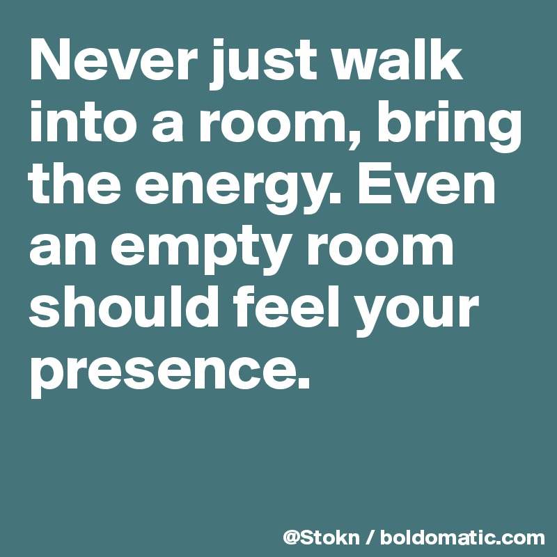 Never just walk into a room, bring the energy. Even an empty room should feel your presence.
