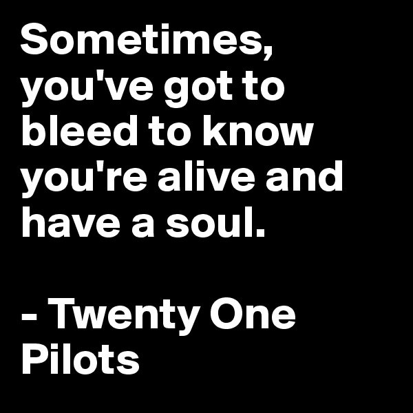 Sometimes, you've got to bleed to know you're alive and have a soul.  - Twenty One Pilots