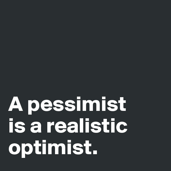 A pessimist  is a realistic  optimist.