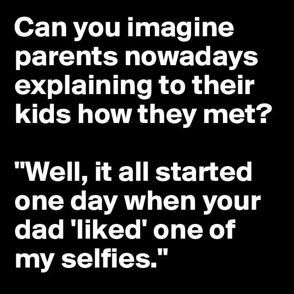 "Can you imagine parents nowadays explaining to their kids how they met?   ""Well, it all started one day when your dad 'liked' one of my selfies."""