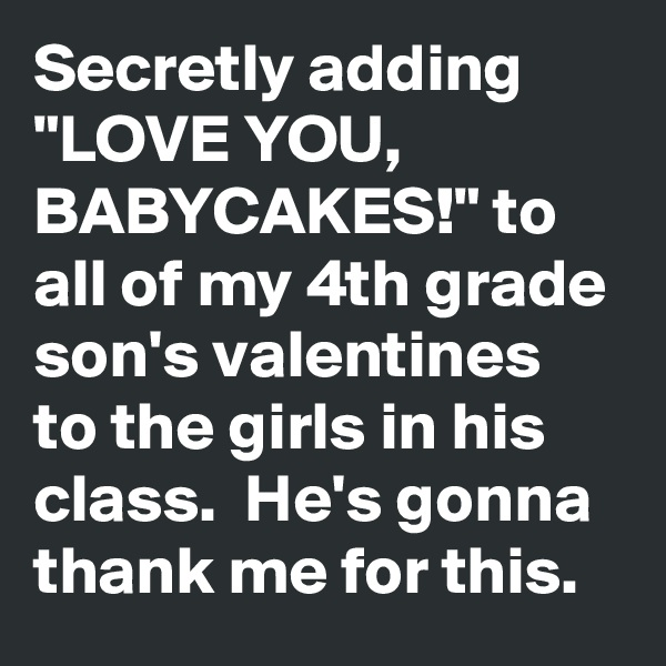 "Secretly adding ""LOVE YOU, BABYCAKES!"" to all of my 4th grade son's valentines to the girls in his class.  He's gonna thank me for this."