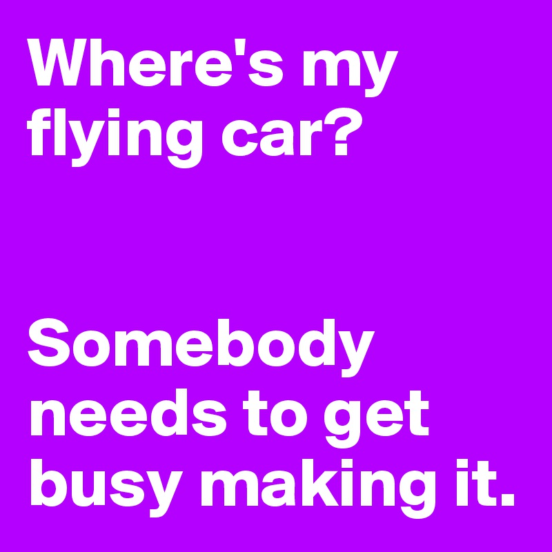 Where's my flying car?   Somebody needs to get busy making it.