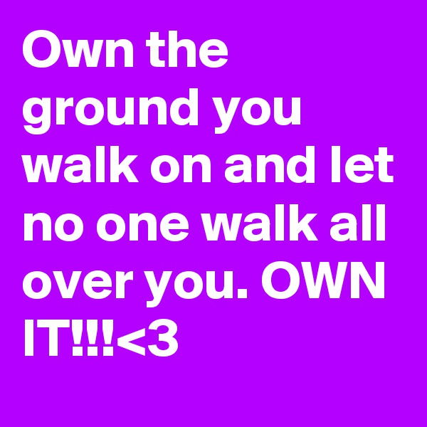 Own the ground you walk on and let no one walk all over you. OWN IT!!!<3