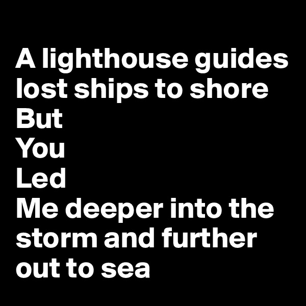 A lighthouse guides lost ships to shore But  You Led Me deeper into the storm and further out to sea