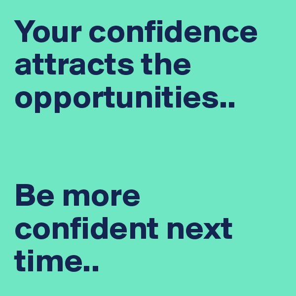 Your confidence attracts the opportunities..   Be more confident next time..