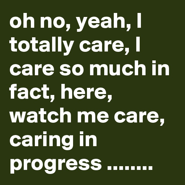 oh no, yeah, I totally care, I care so much in fact, here, watch me care, caring in progress ........