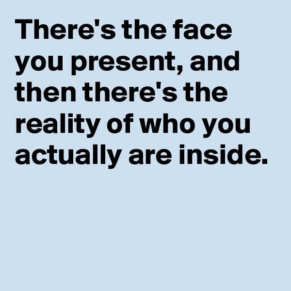 There's the face you present, and then there's the reality of who you actually are inside.