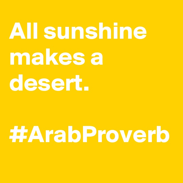 All sunshine makes a desert.  #ArabProverb