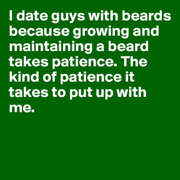 I date guys with beards because growing and maintaining a beard takes patience. The kind of patience it takes to put up with me.