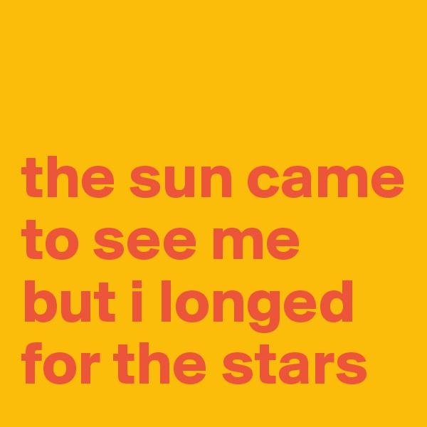 the sun came to see me but i longed for the stars