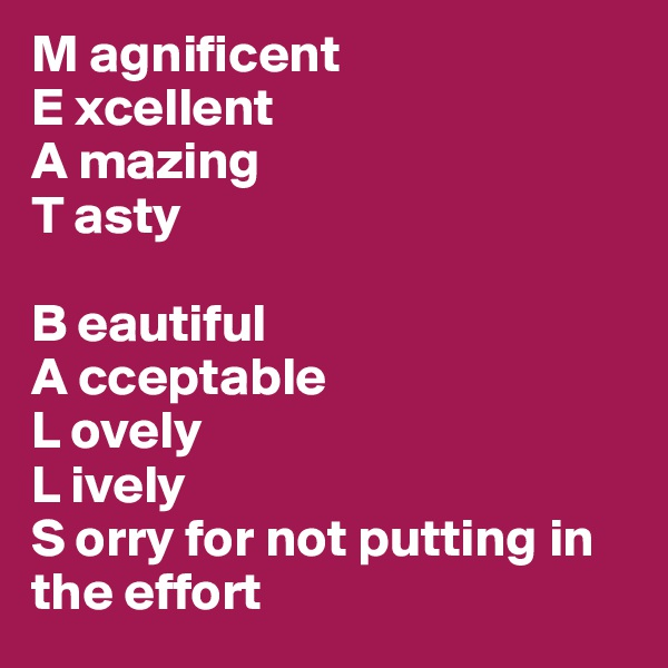 M agnificent E xcellent A mazing T asty  B eautiful A cceptable L ovely L ively S orry for not putting in the effort