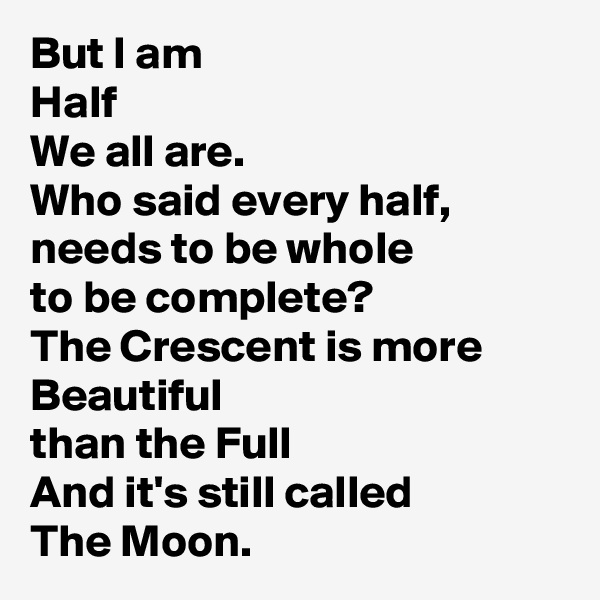 But I am Half We all are. Who said every half,  needs to be whole to be complete? The Crescent is more  Beautiful than the Full And it's still called The Moon.