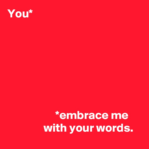 You*                            *embrace me                 with your words.
