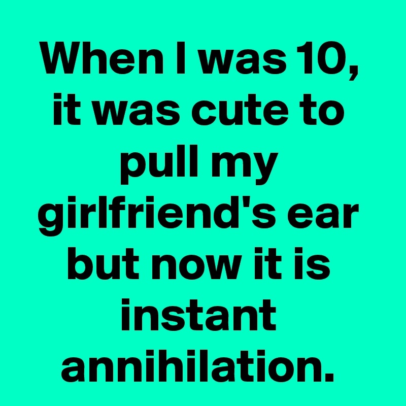 When I was 10, it was cute to pull my girlfriend's ear but now it is instant annihilation.