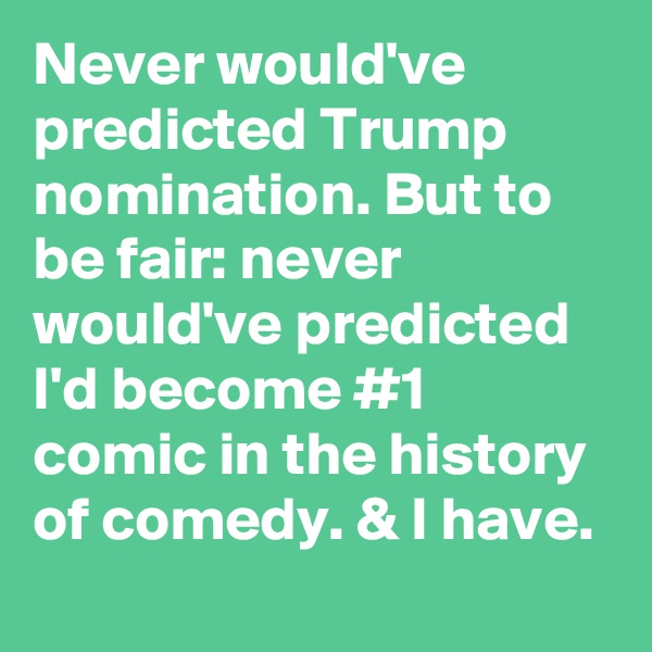 Never would've predicted Trump nomination. But to be fair: never would've predicted I'd become #1 comic in the history of comedy. & I have.