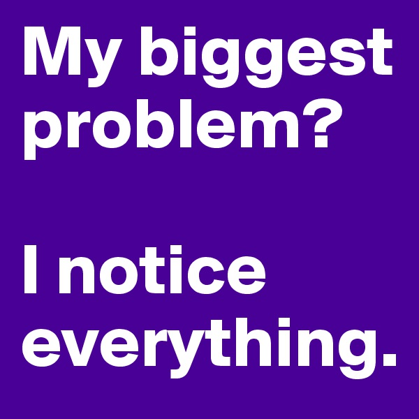 My biggest problem?    I notice everything.