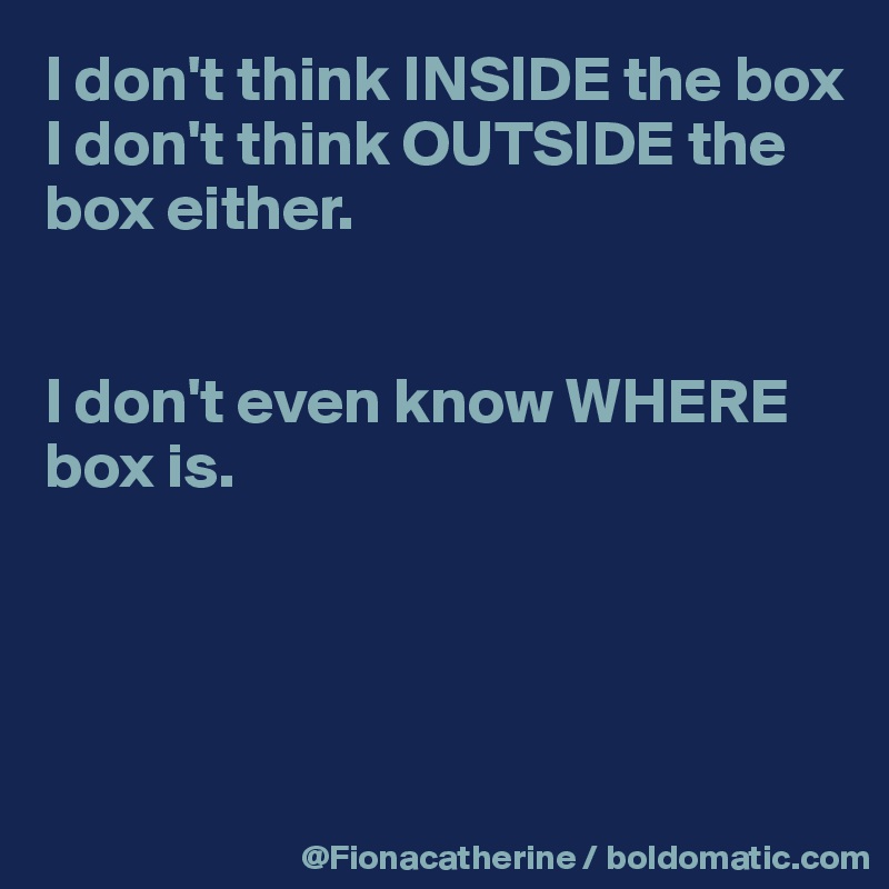 I don't think INSIDE the box I don't think OUTSIDE the  box either.   I don't even know WHERE  box is.