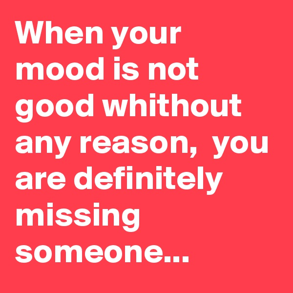 When your mood is not good whithout any reason,  you are definitely missing someone...