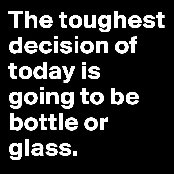The toughest decision of today is going to be bottle or glass.