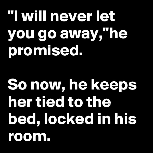 """""""I will never let you go away,""""he promised.  So now, he keeps her tied to the bed, locked in his room."""