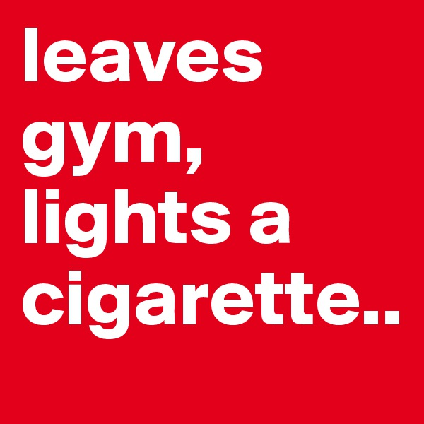 leaves gym, lights a cigarette..