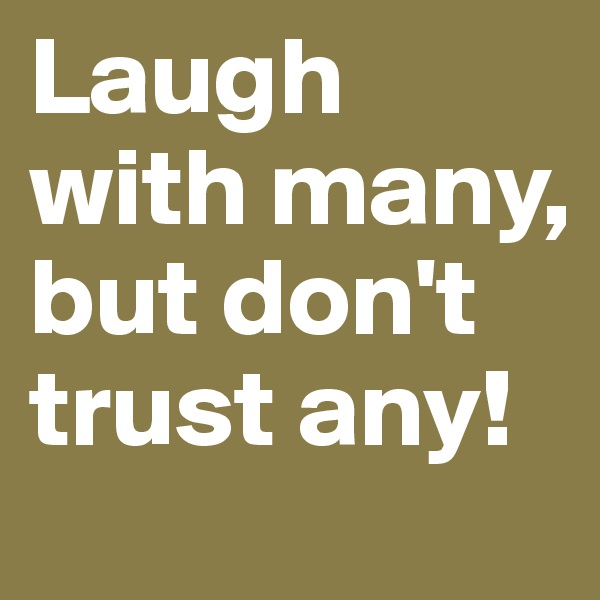 Laugh with many, but don't trust any!