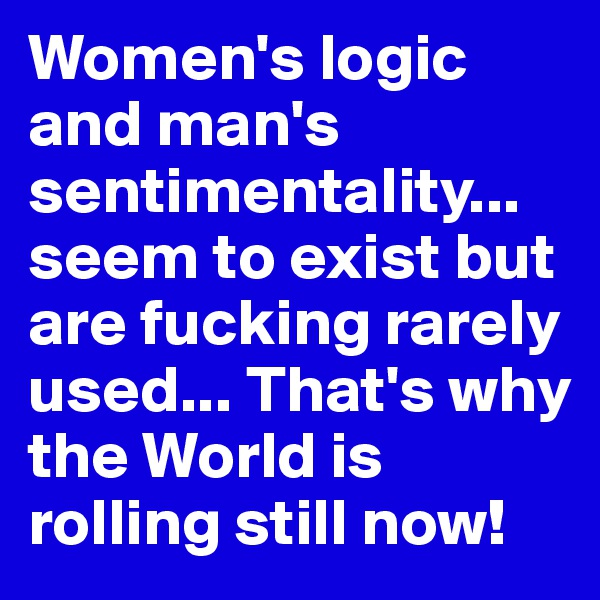 Women's logic and man's sentimentality... seem to exist but are fucking rarely used... That's why the World is rolling still now!