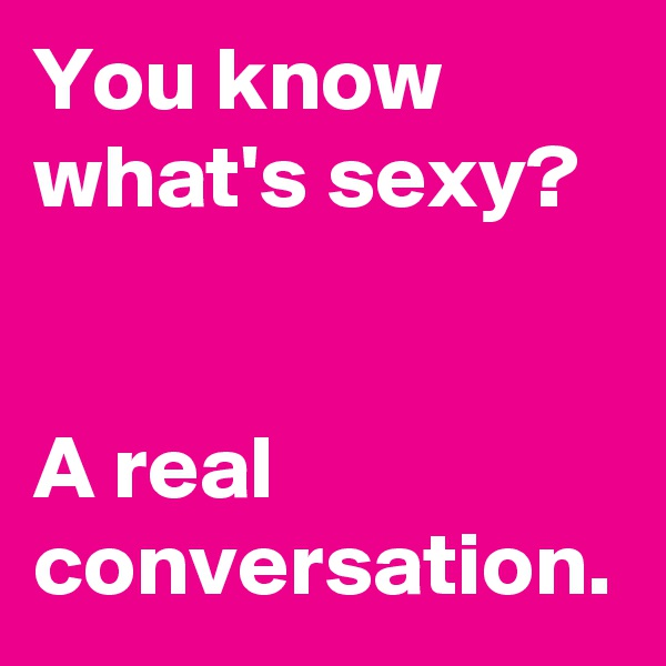 You know what's sexy?     A real conversation.
