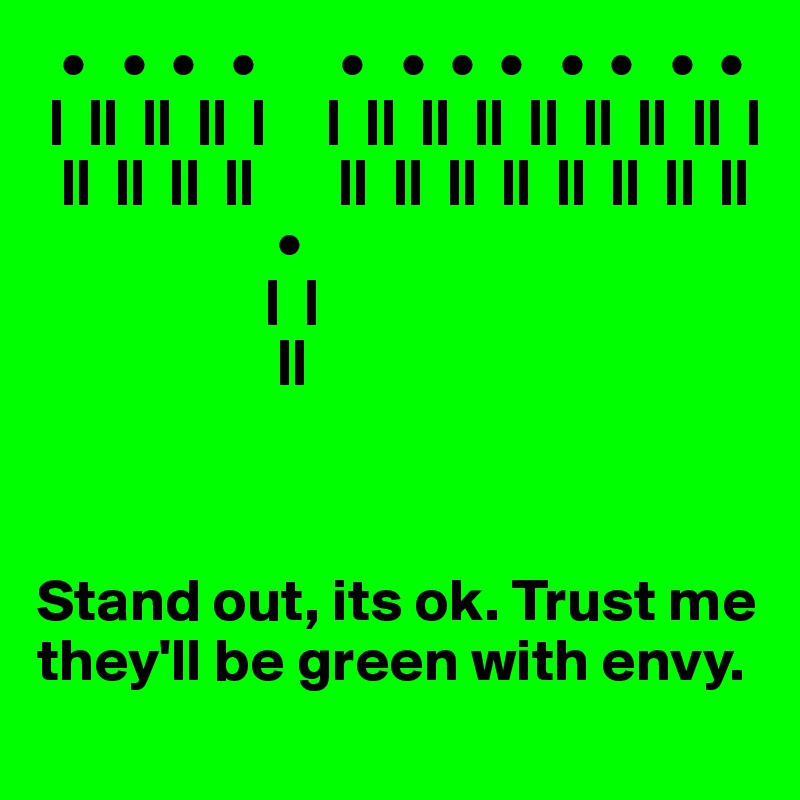 •   •  •   •       •   •  •  •   •  •   •  •  |  ||  ||  ||  |     |  ||  ||  ||  ||  ||  ||  ||  |   ||  ||  ||  ||       ||  ||  ||  ||  ||  ||  ||  ||                     •                    |  |                     ||    Stand out, its ok. Trust me they'll be green with envy.