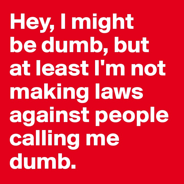 Hey, I might  be dumb, but at least I'm not making laws against people calling me dumb.