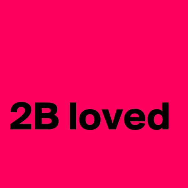 2B loved