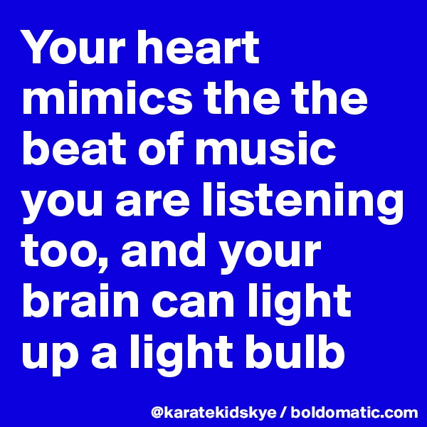 Your heart mimics the the beat of music you are listening too, and your brain can light up a light bulb