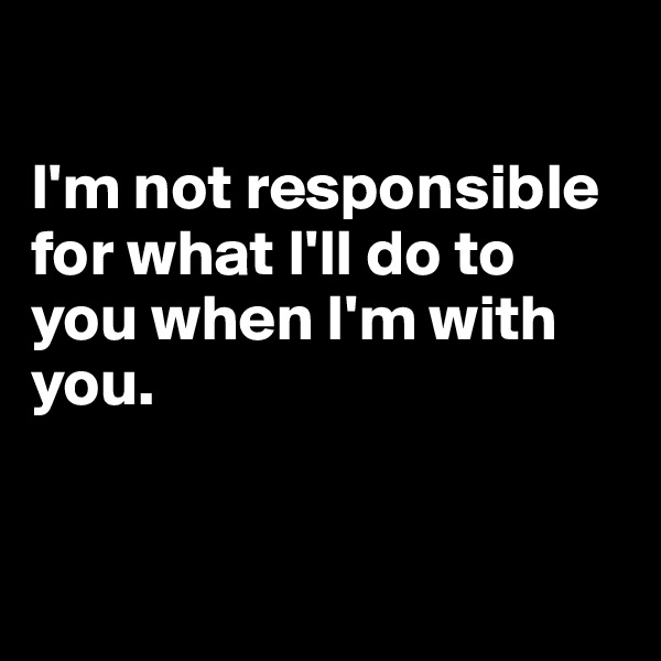 I'm not responsible for what I'll do to you when I'm with you.