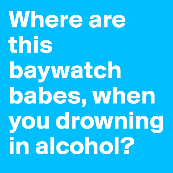 Where are this baywatch babes, when you drowning in alcohol?