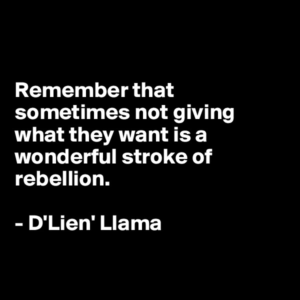 Remember that  sometimes not giving what they want is a  wonderful stroke of  rebellion.  - D'Lien' Llama