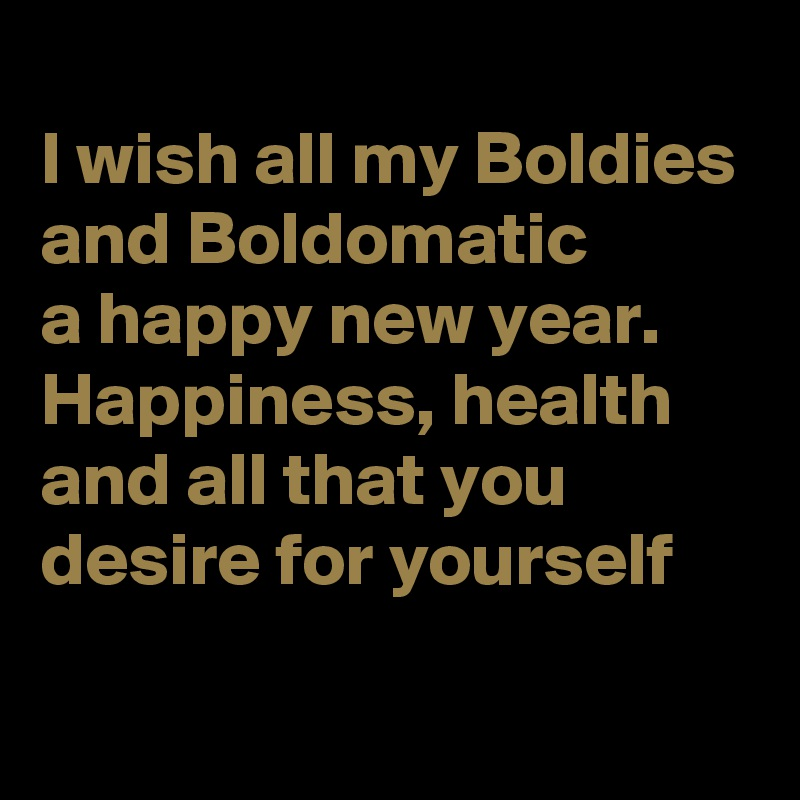 I wish all my Boldies and Boldomatic a happy new year. Happiness, health and all that you desire for yourself