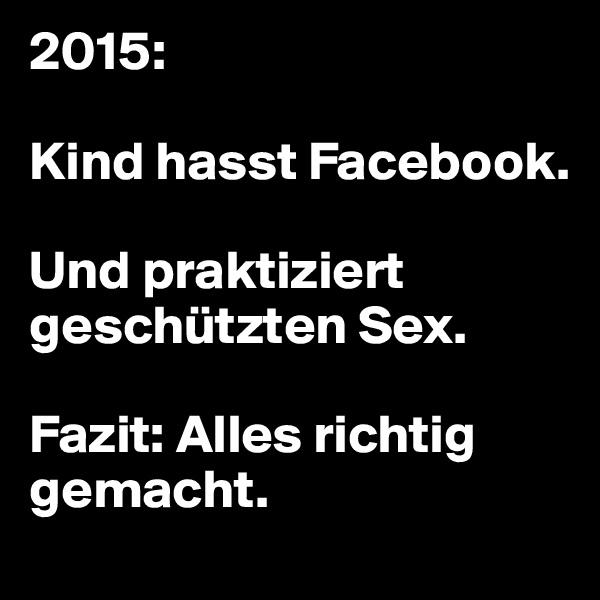 2015:  Kind hasst Facebook.   Und praktiziert geschützten Sex.   Fazit: Alles richtig  gemacht.