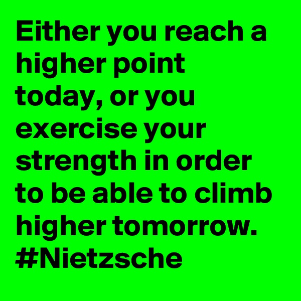 Either you reach a higher point today, or you exercise your strength in order to be able to climb higher tomorrow. #Nietzsche