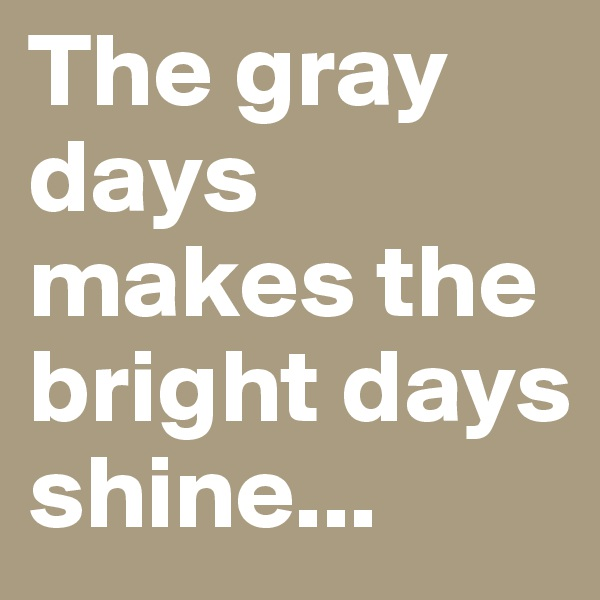 The gray days makes the bright days shine...