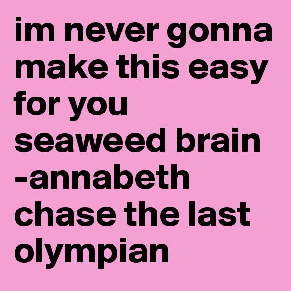 im never gonna make this easy for you seaweed brain -annabeth chase the last olympian