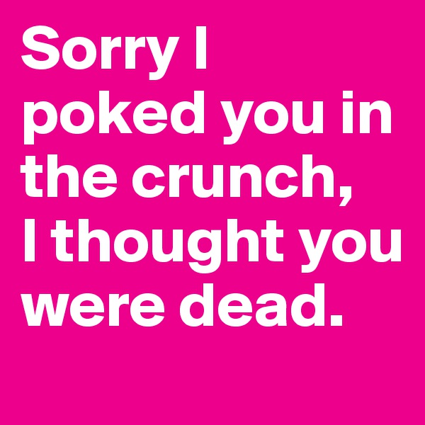Sorry I poked you in the crunch,  I thought you were dead.