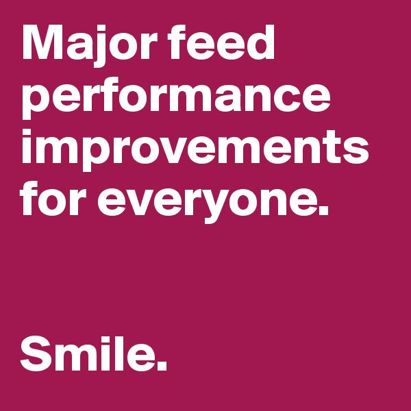 Major feed performance improvements for everyone.   Smile.