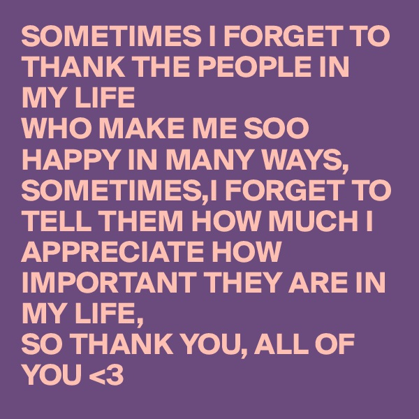 SOMETIMES I FORGET TO THANK THE PEOPLE IN MY LIFE  WHO MAKE ME SOO HAPPY IN MANY WAYS, SOMETIMES,I FORGET TO TELL THEM HOW MUCH I APPRECIATE HOW IMPORTANT THEY ARE IN MY LIFE,  SO THANK YOU, ALL OF YOU <3