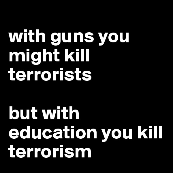 with guns you might kill terrorists   but with education you kill terrorism