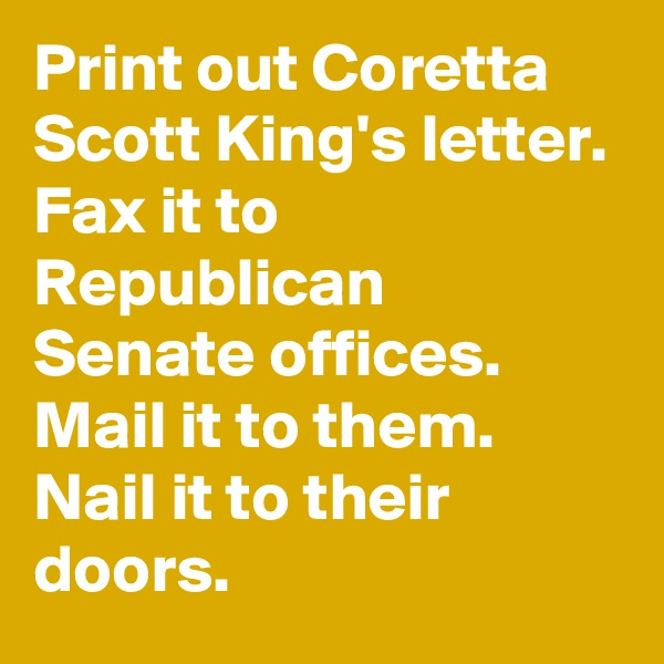 Print out Coretta Scott King's letter. Fax it to Republican Senate offices. Mail it to them. Nail it to their doors.