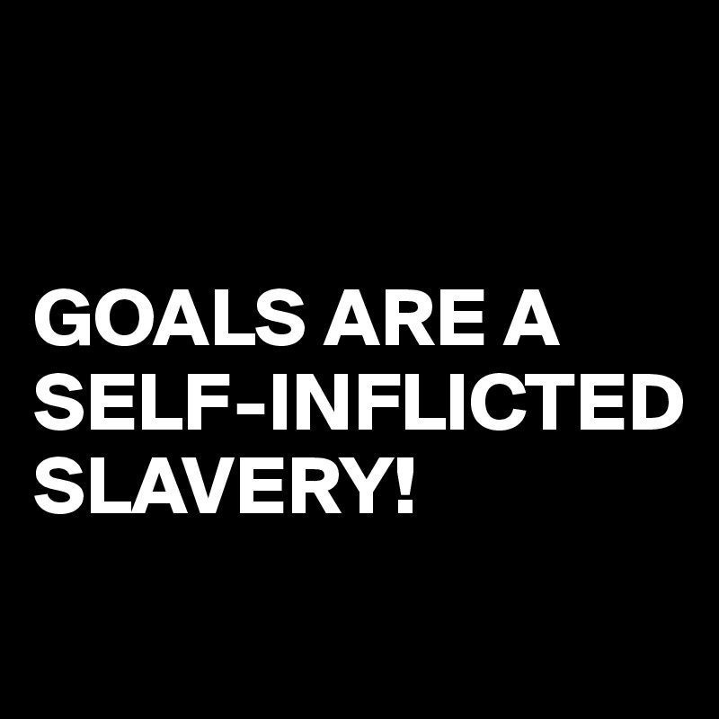 GOALS ARE A SELF-INFLICTED SLAVERY!