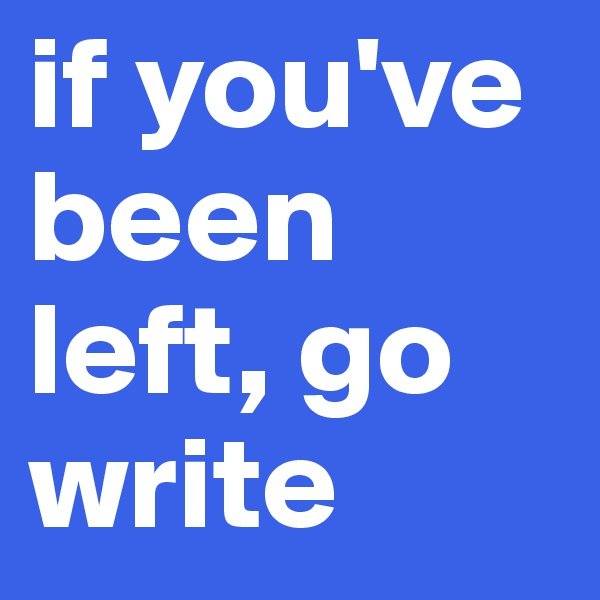 if you've been left, go write