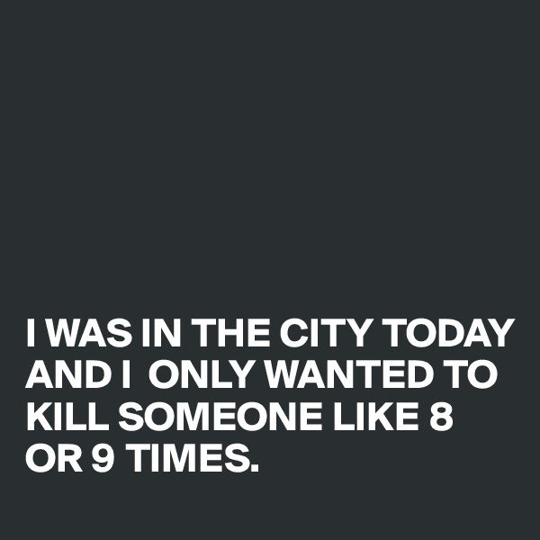 I WAS IN THE CITY TODAY AND I  ONLY WANTED TO KILL SOMEONE LIKE 8 OR 9 TIMES.