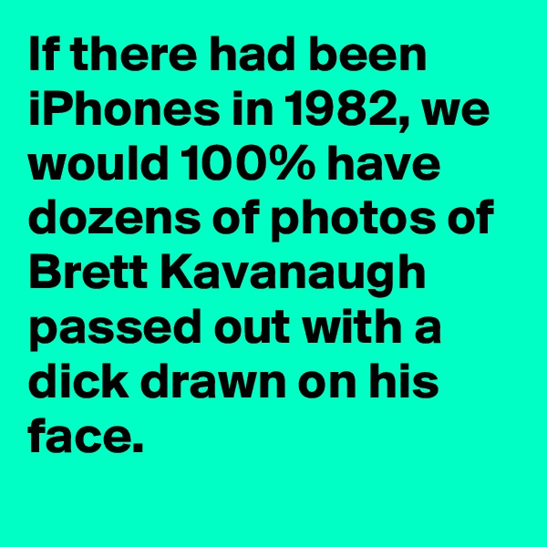 If there had been iPhones in 1982, we would 100% have dozens of photos of Brett Kavanaugh passed out with a dick drawn on his face.