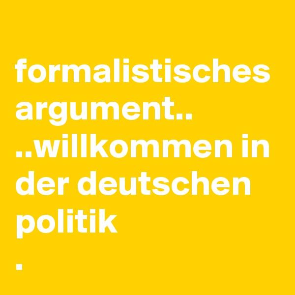 formalistisches argument.. ..willkommen in der deutschen politik .
